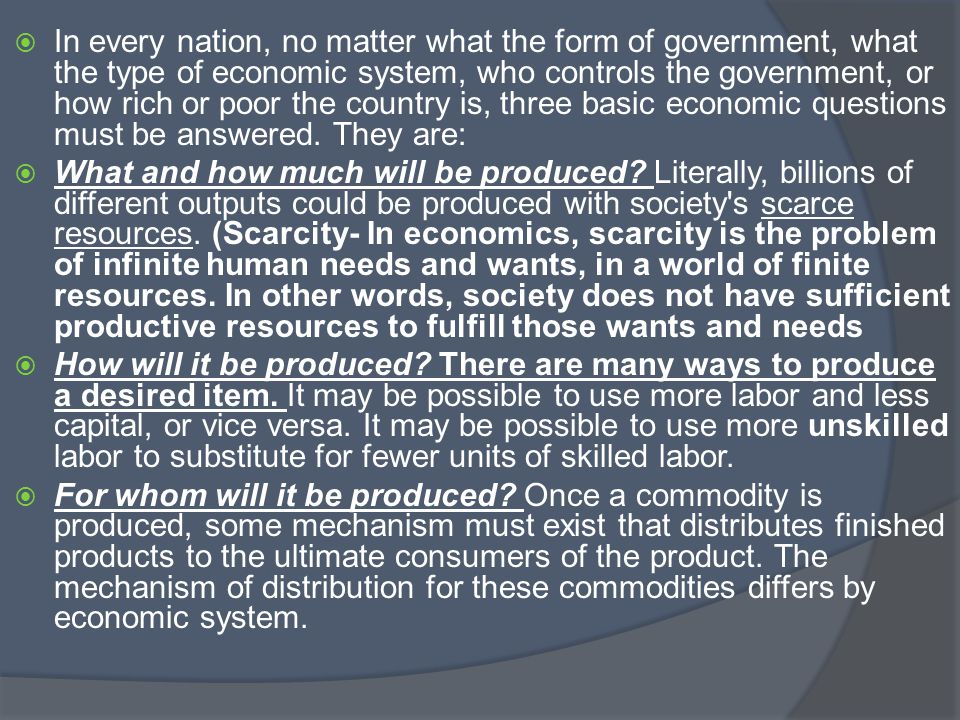 In every nation, no matter what the form of government, what the type of economic system, who controls the government, or how rich or poor the country is, three basic economic questions must be answered. They are: