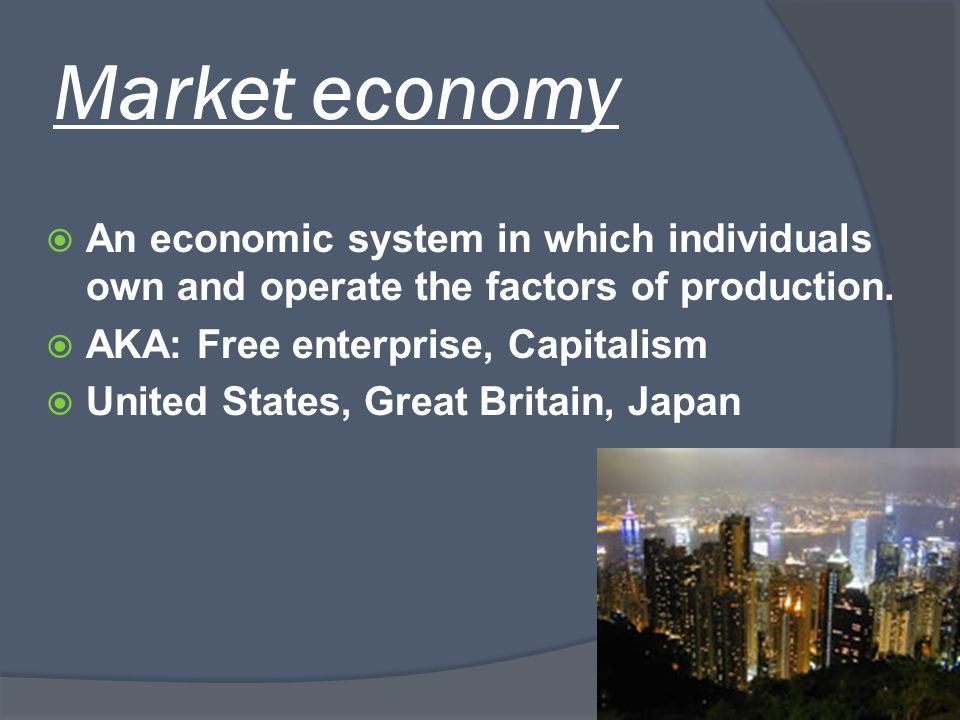 Market economy An economic system in which individuals own and operate the factors of production. AKA: Free enterprise, Capitalism.