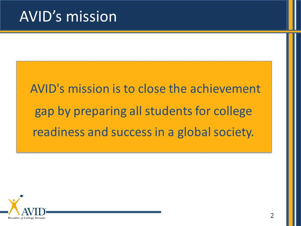 AVID's mission AVID s mission is to close the achievement gap by preparing all students for college readiness and success in a global society.