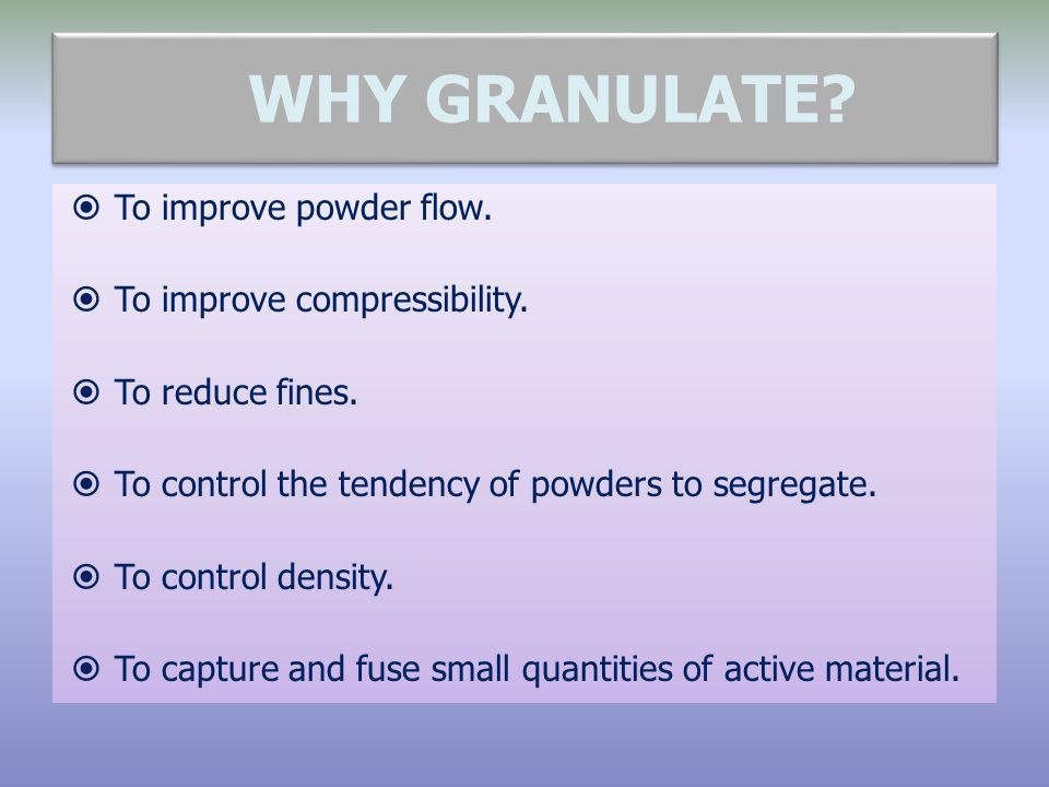WHY GRANULATE To improve powder flow. To improve compressibility.
