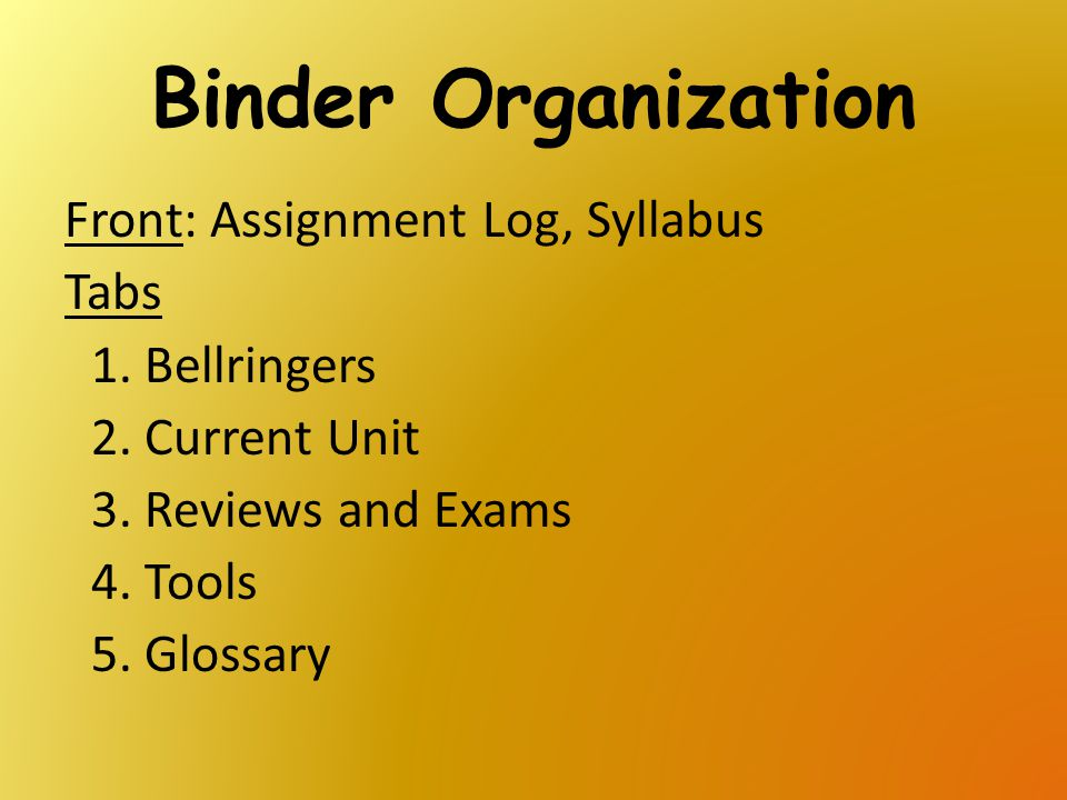Binder Organization Front: Assignment Log, Syllabus Tabs Bellringers