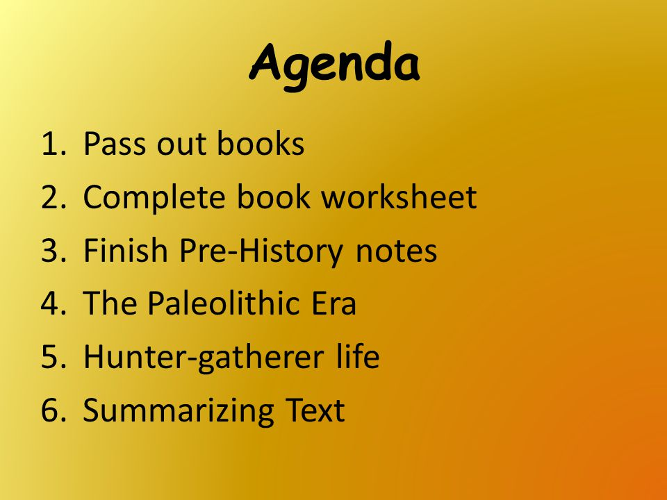Agenda Pass out books Complete book worksheet Finish Pre-History notes