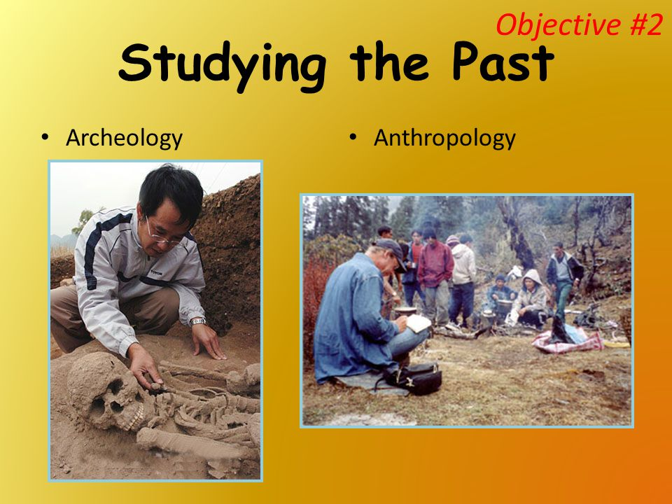Objective #2 Studying the Past Archeology Anthropology