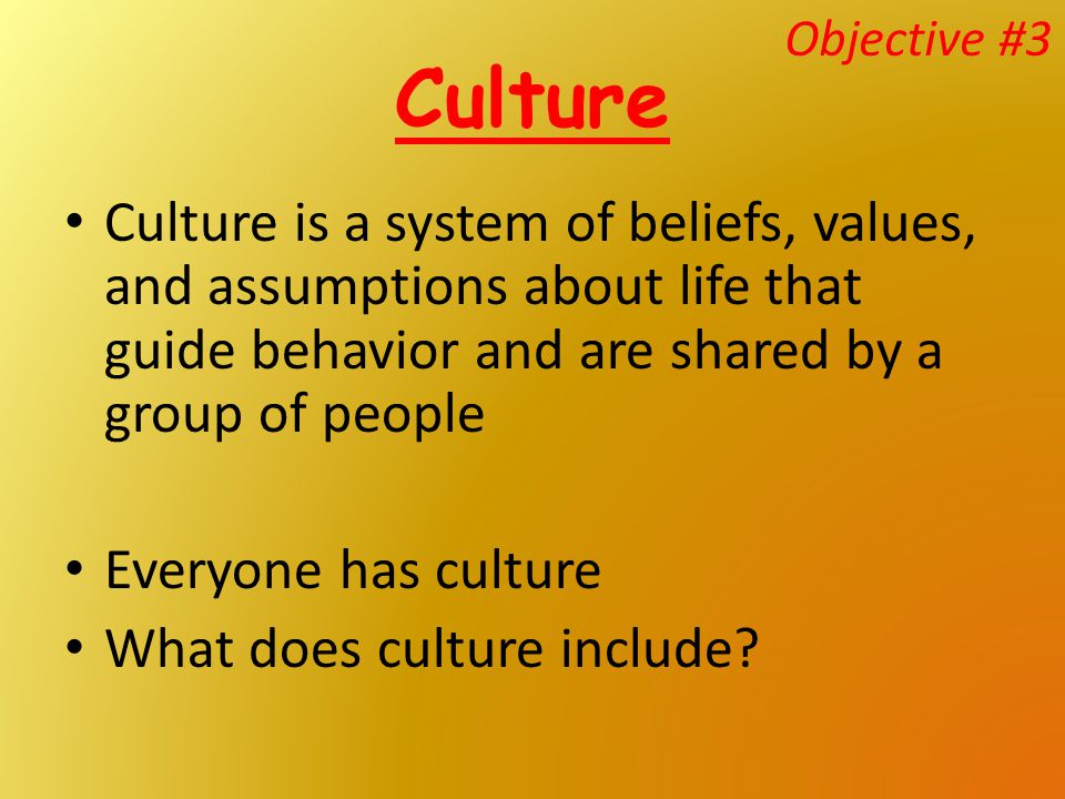 Objective #3 Culture. Culture is a system of beliefs, values, and assumptions about life that guide behavior and are shared by a group of people.