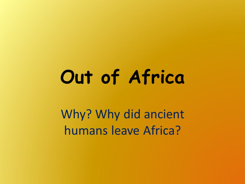 Why Why did ancient humans leave Africa