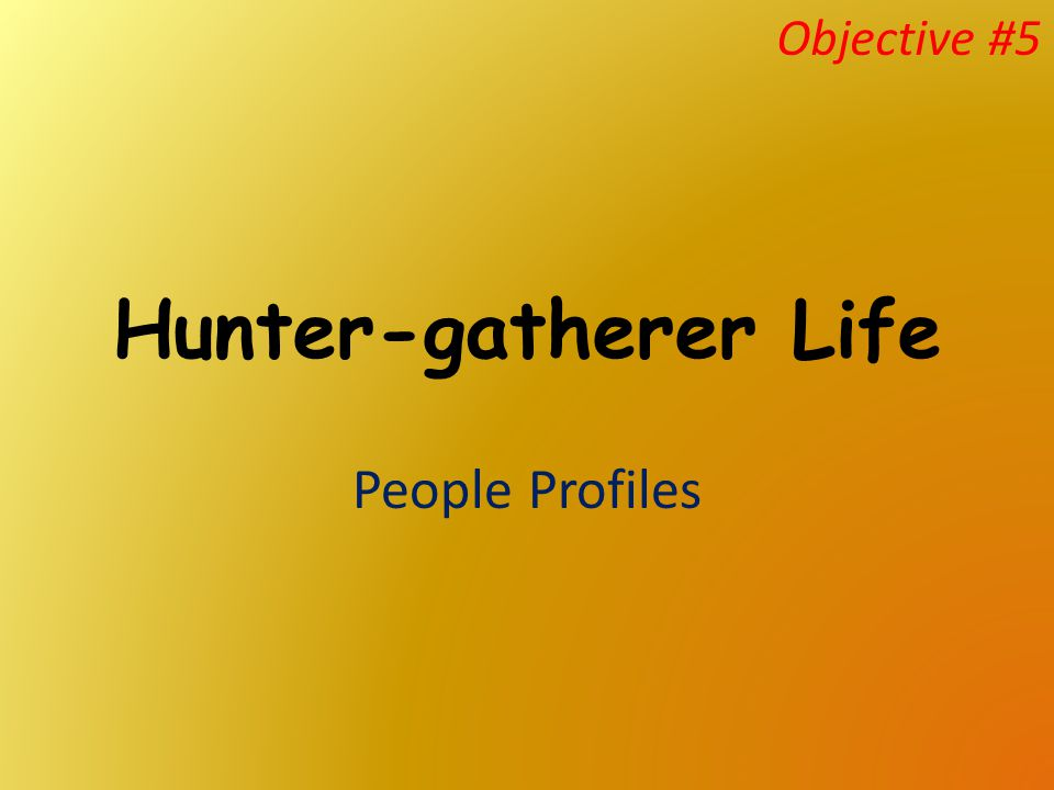 Objective #5 Hunter-gatherer Life People Profiles