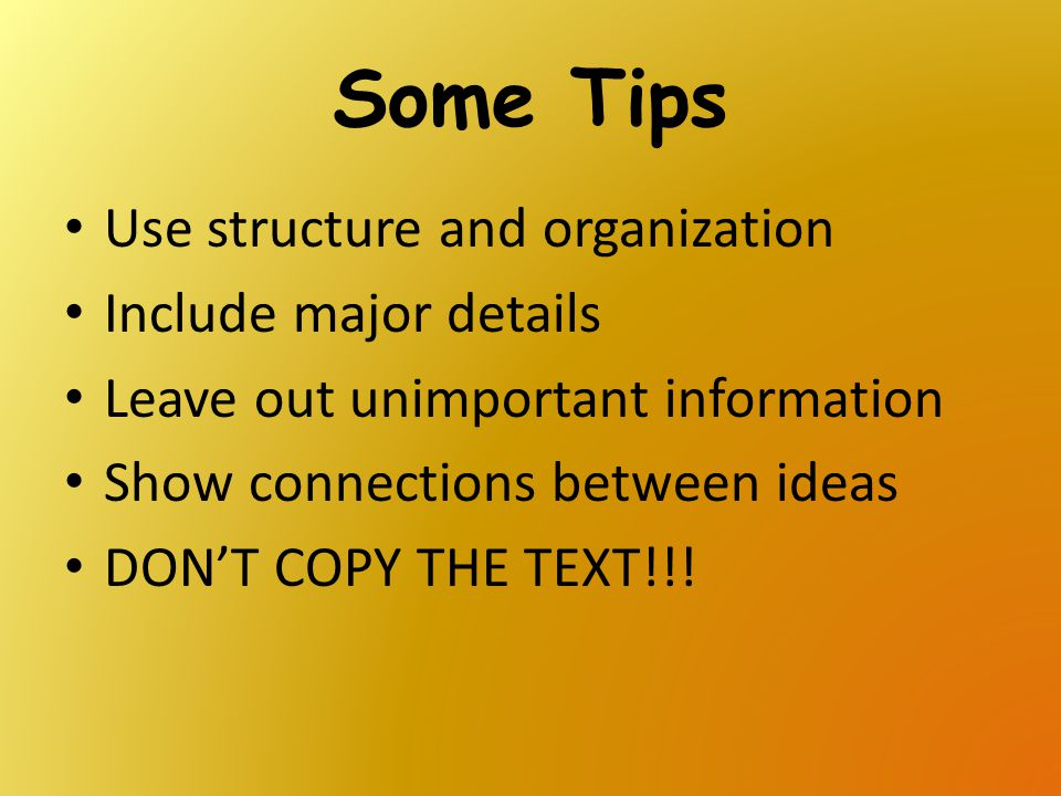 Some Tips Use structure and organization Include major details