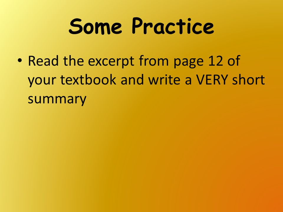 Some Practice Read the excerpt from page 12 of your textbook and write a VERY short summary