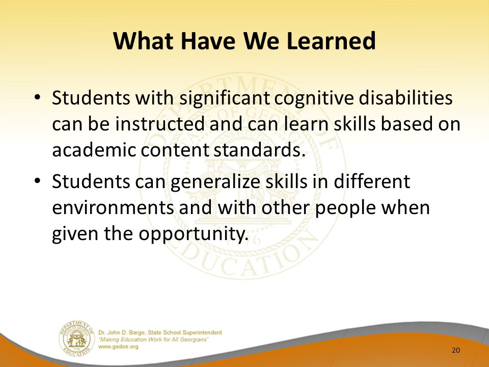 What Have We Learned Students with significant cognitive disabilities can be instructed and can learn skills based on academic content standards.