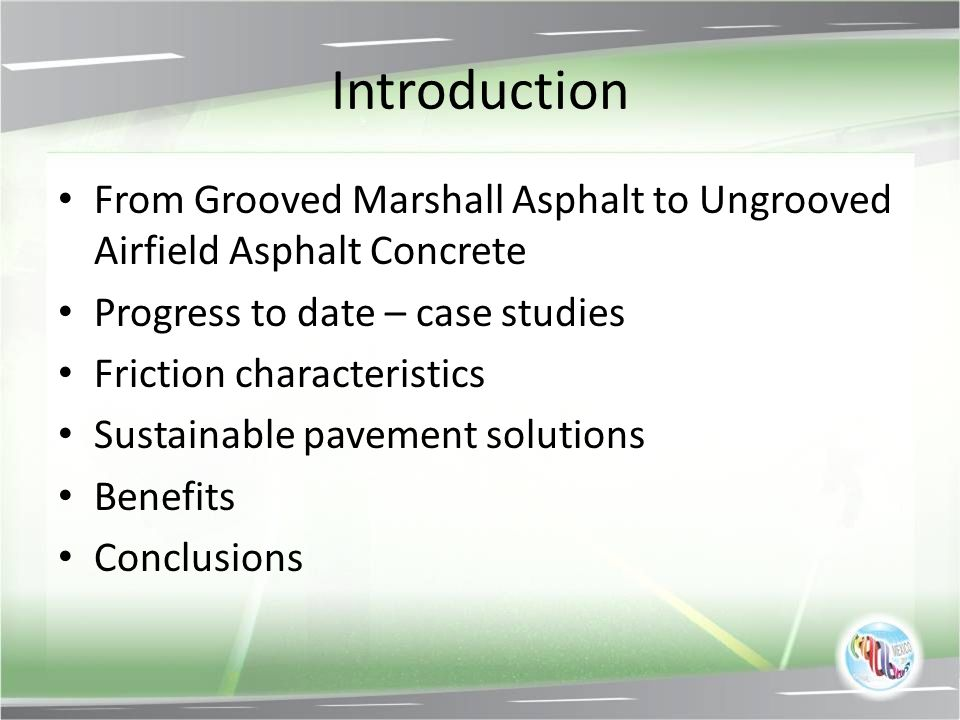 Introduction From Grooved Marshall Asphalt to Ungrooved Airfield Asphalt Concrete. Progress to date – case studies.