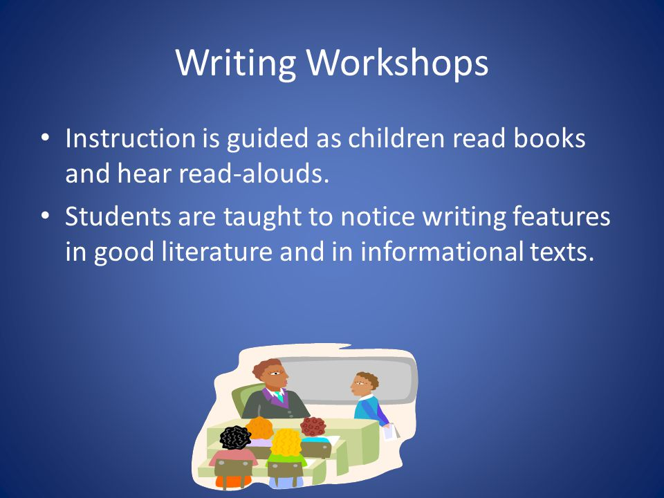 Writing Workshops Instruction is guided as children read books and hear read-alouds.