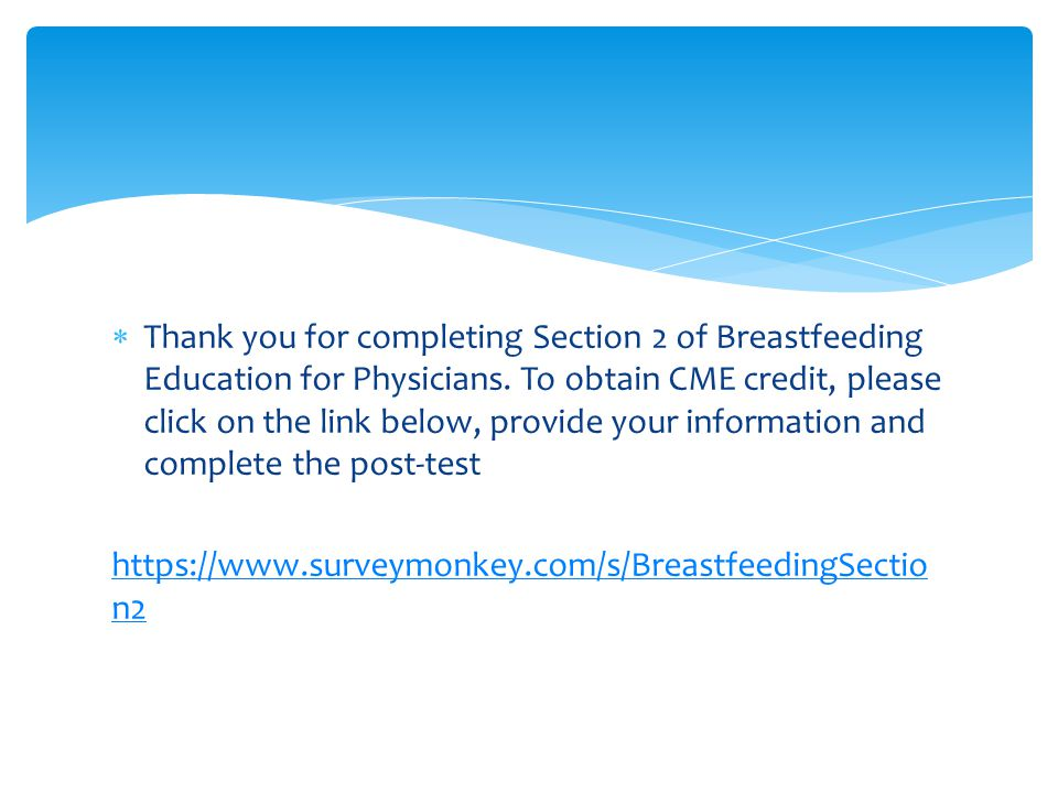 Thank you for completing Section 2 of Breastfeeding Education for Physicians. To obtain CME credit, please click on the link below, provide your information and complete the post-test
