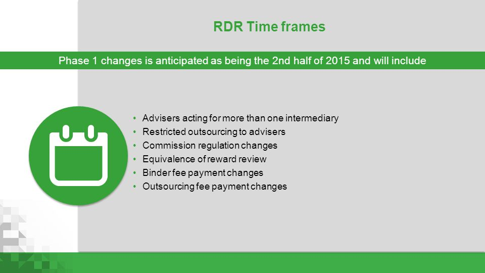 RDR Time frames Phase 1 changes is anticipated as being the 2nd half of 2015 and will include. Advisers acting for more than one intermediary.