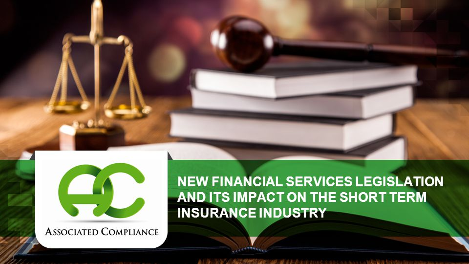 NEW FINANCIAL SERVICES LEGISLATION AND ITS IMPACT ON THE SHORT TERM INSURANCE INDUSTRY