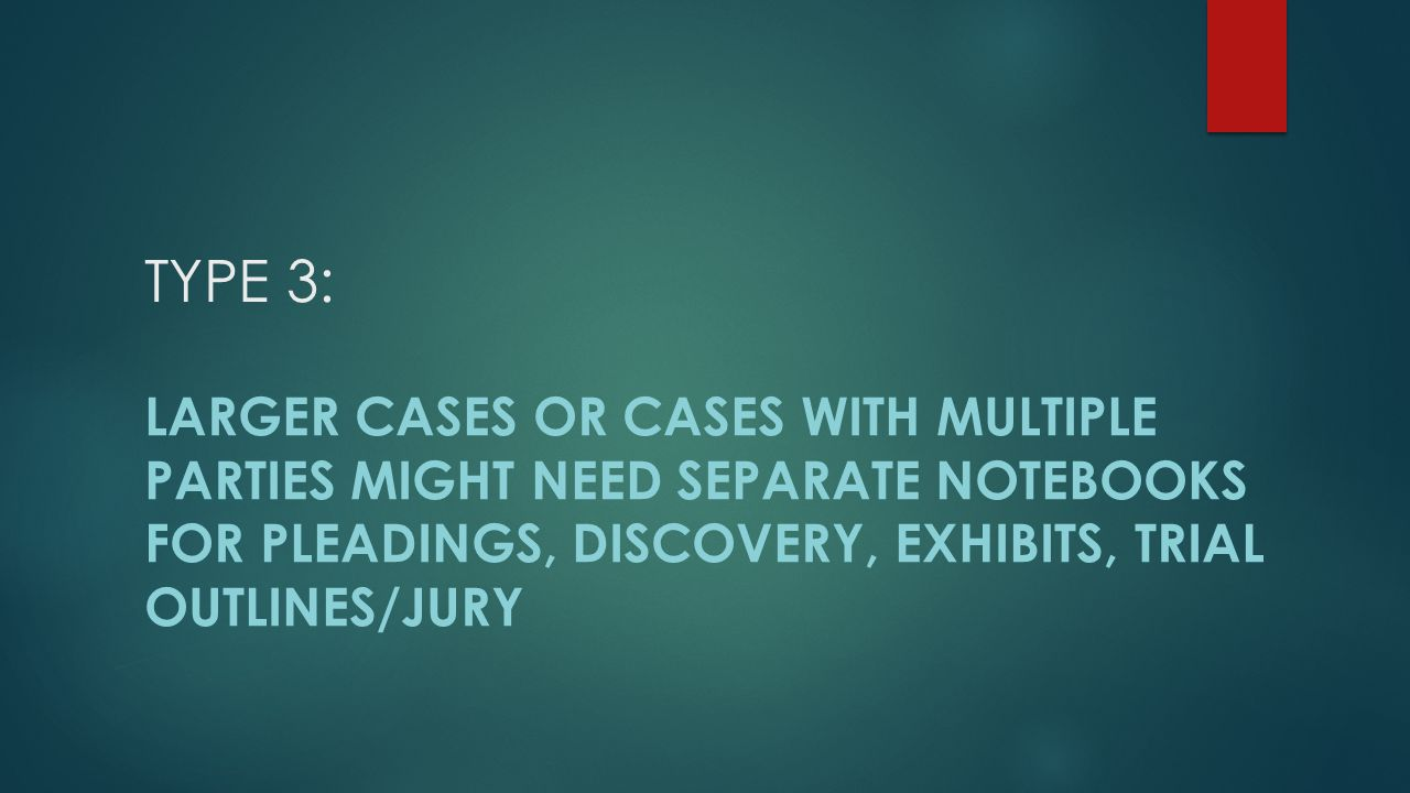 TYPE 3: LARGER CASES or cases WITH MULTIPLE PARTIES MIGHT NEED Separate NotebooKs for pleadings, discovery, exhibits, trial outlines/jury.