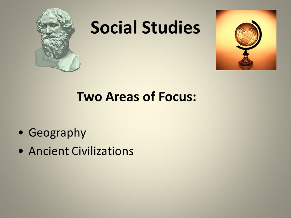 Social Studies Two Areas of Focus: Geography Ancient Civilizations