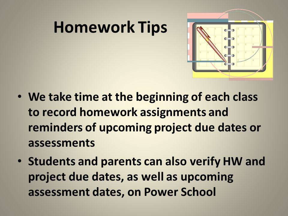 Homework Tips We take time at the beginning of each class to record homework assignments and reminders of upcoming project due dates or assessments.