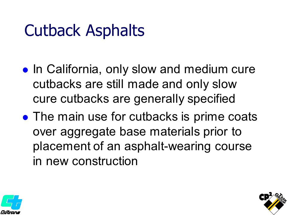 Cutback Asphalts In California, only slow and medium cure cutbacks are still made and only slow cure cutbacks are generally specified.