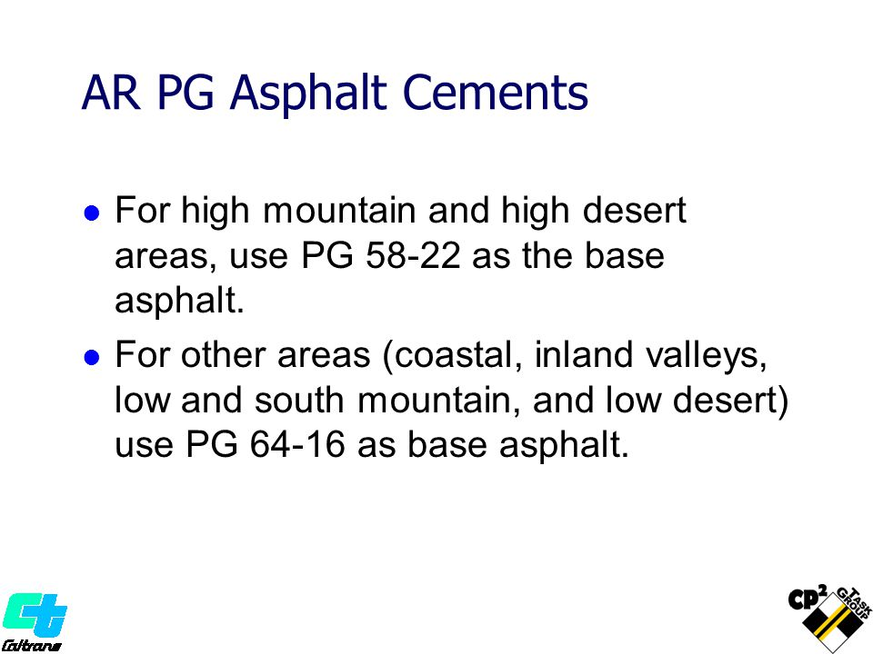 AR PG Asphalt Cements For high mountain and high desert areas, use PG 58-22 as the base asphalt.