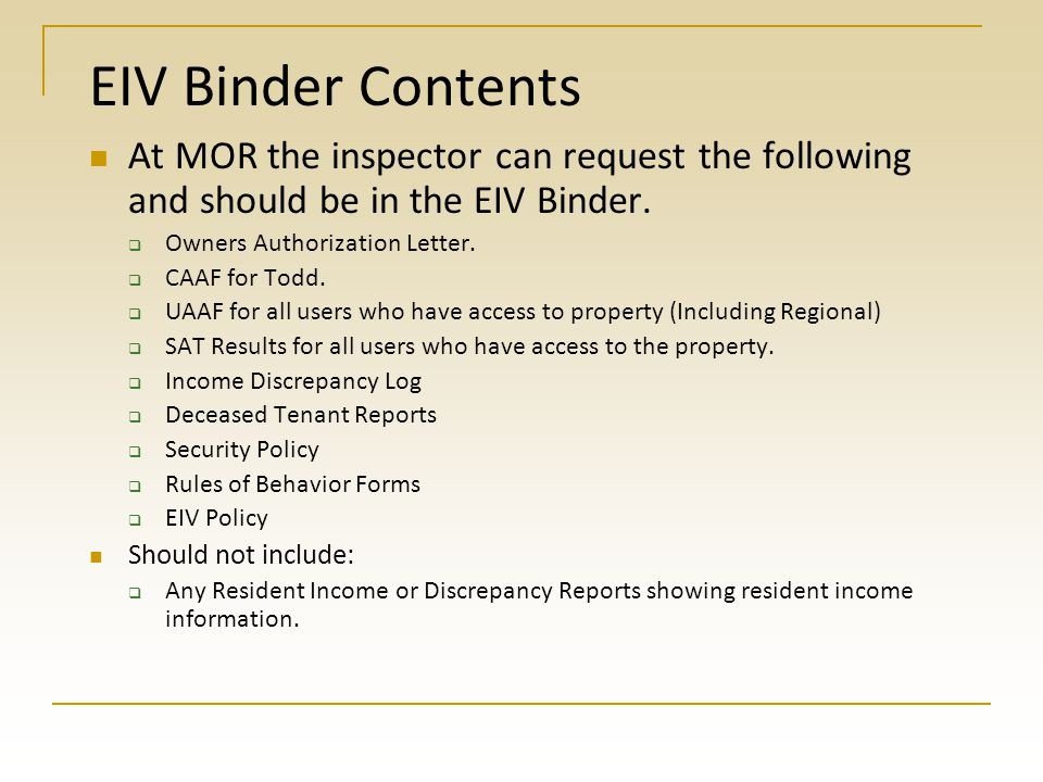 EIV Binder Contents At MOR the inspector can request the following and should be in the EIV Binder.