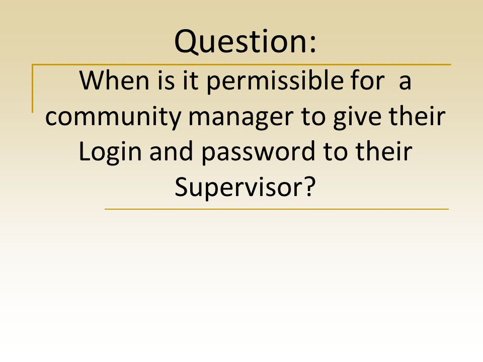 Question: When is it permissible for a community manager to give their Login and password to their Supervisor