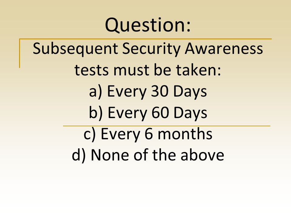 Question: Subsequent Security Awareness tests must be taken: a) Every 30 Days b) Every 60 Days c) Every 6 months d) None of the above