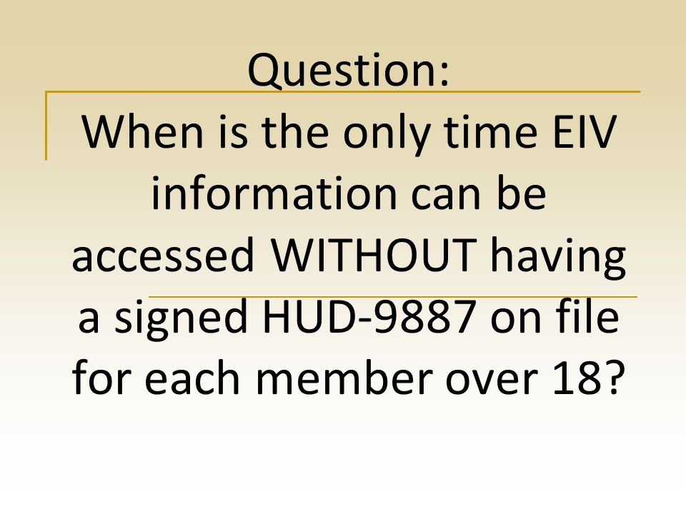 Question: When is the only time EIV information can be accessed WITHOUT having a signed HUD-9887 on file for each member over 18