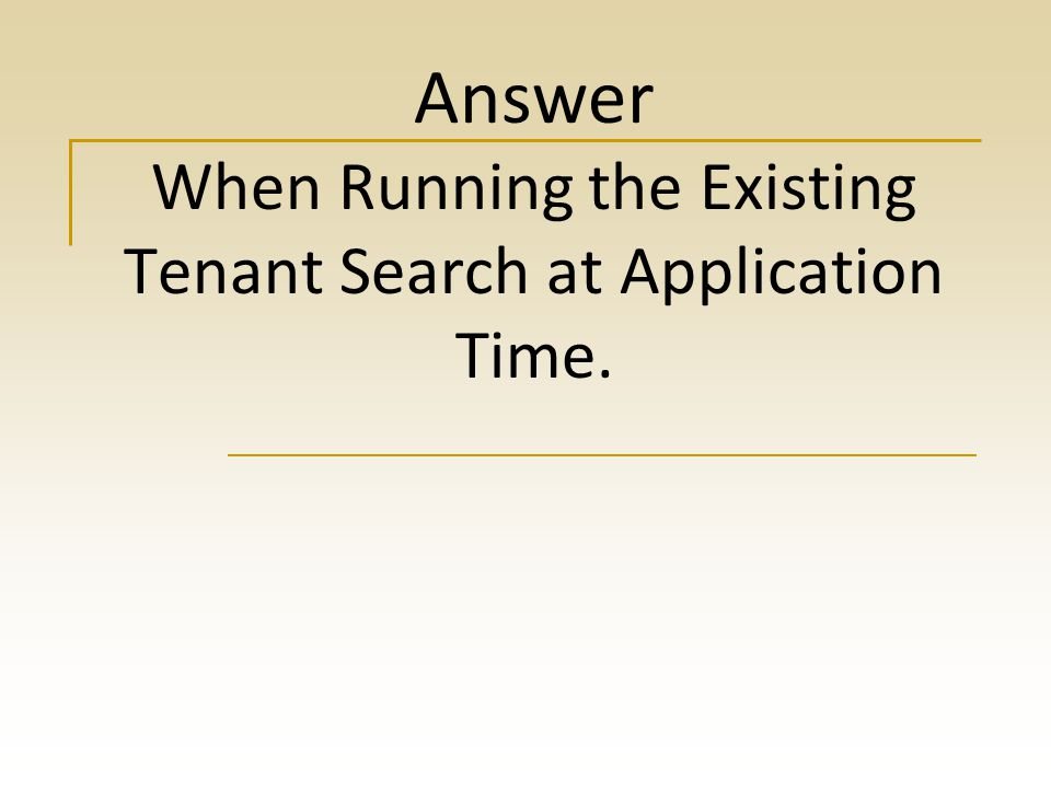 Answer When Running the Existing Tenant Search at Application Time.