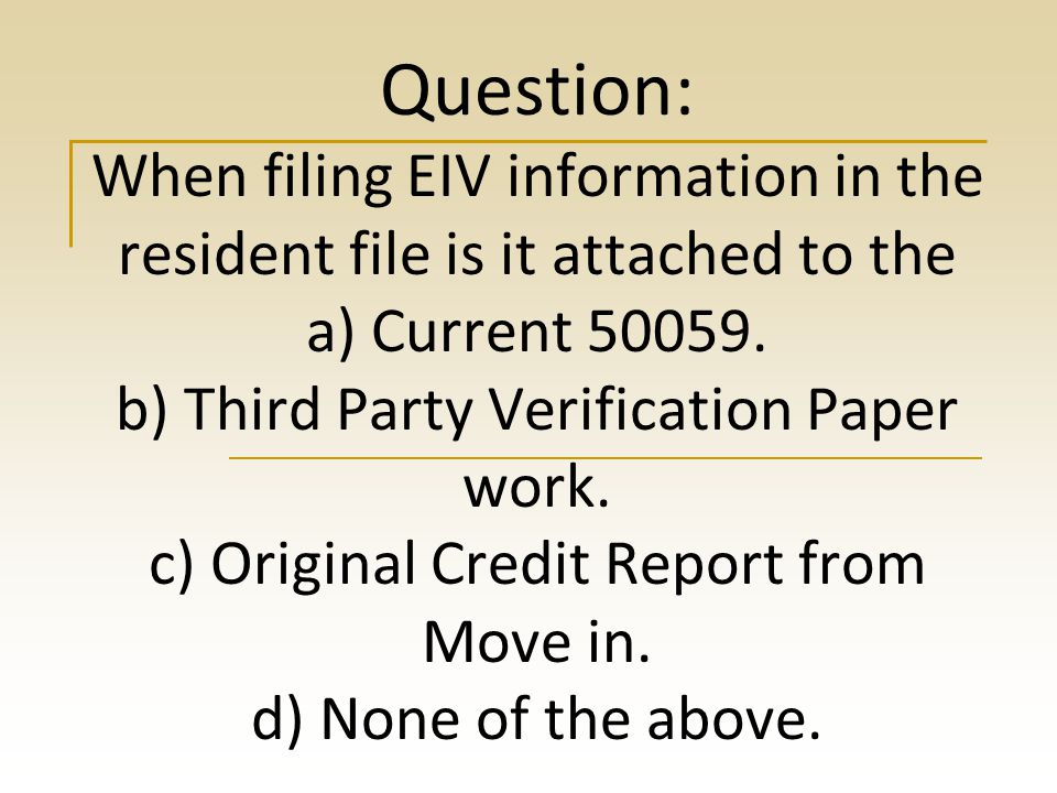 Question: When filing EIV information in the resident file is it attached to the a) Current 50059.