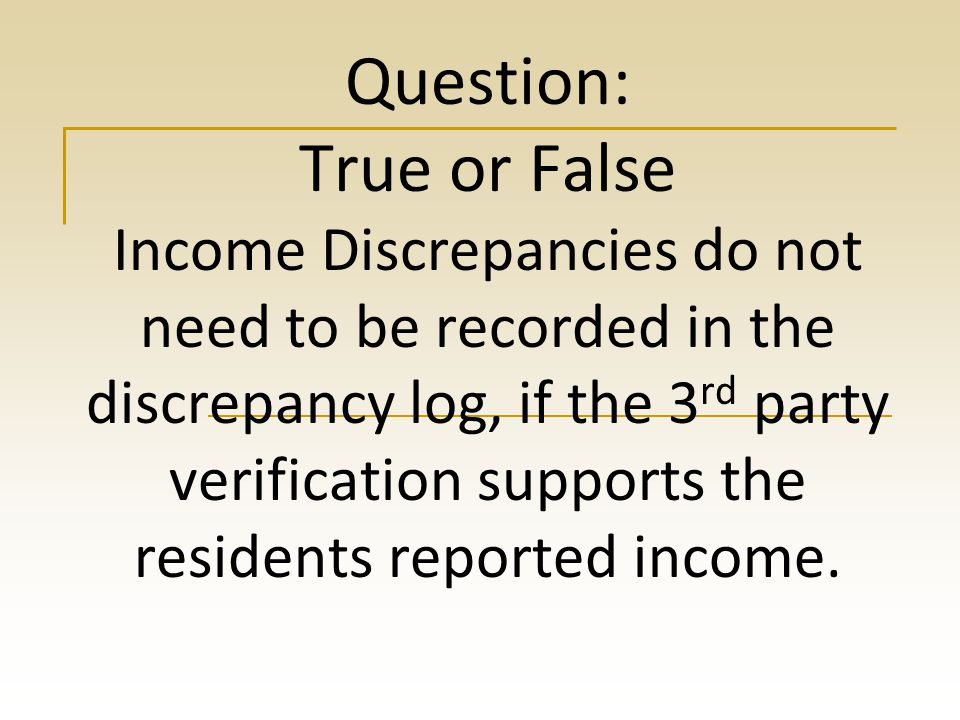 Question: True or False Income Discrepancies do not need to be recorded in the discrepancy log, if the 3rd party verification supports the residents reported income.