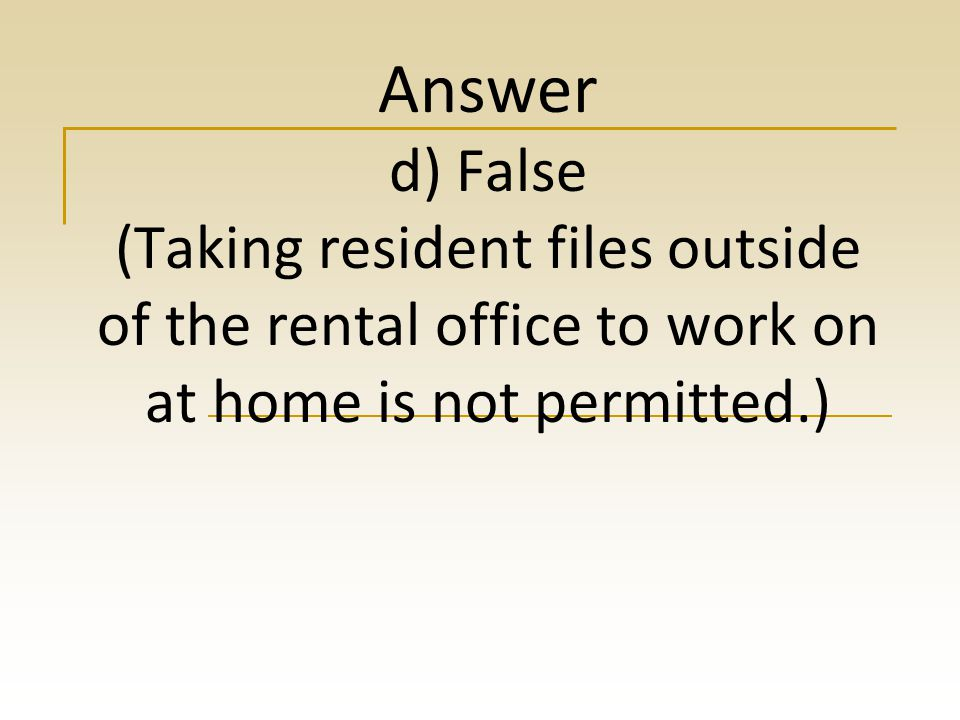 Answer d) False (Taking resident files outside of the rental office to work on at home is not permitted.)
