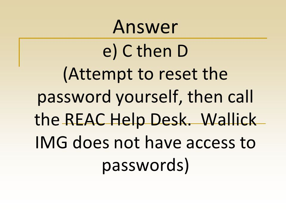 Answer e) C then D (Attempt to reset the password yourself, then call the REAC Help Desk.