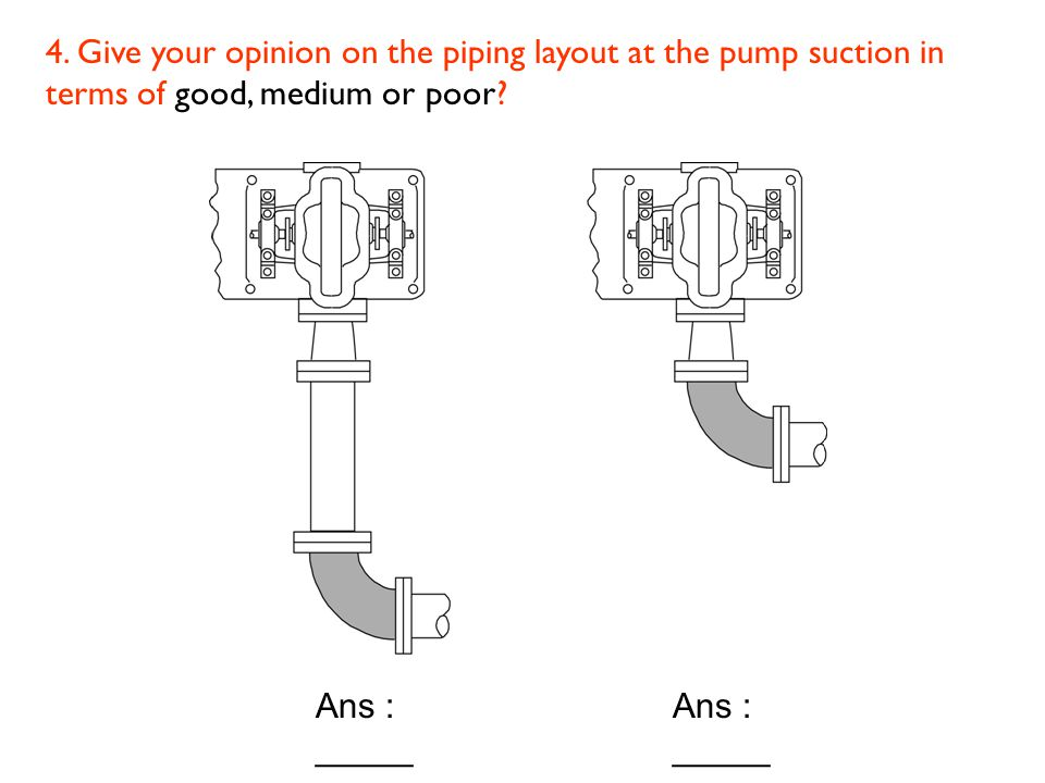 4. Give your opinion on the piping layout at the pump suction in terms of good, medium or poor