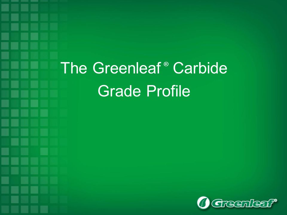 The Greenleaf ® Carbide Grade Profile