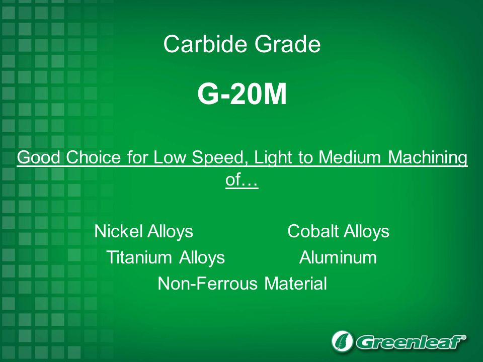 Carbide Grade G-20M. Good Choice for Low Speed, Light to Medium Machining of… Nickel Alloys Cobalt Alloys.