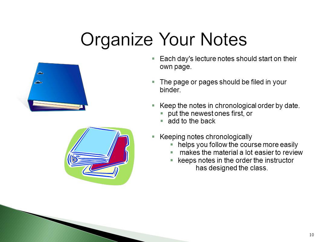 Organize Your Notes Each day s lecture notes should start on their own page. The page or pages should be filed in your binder.