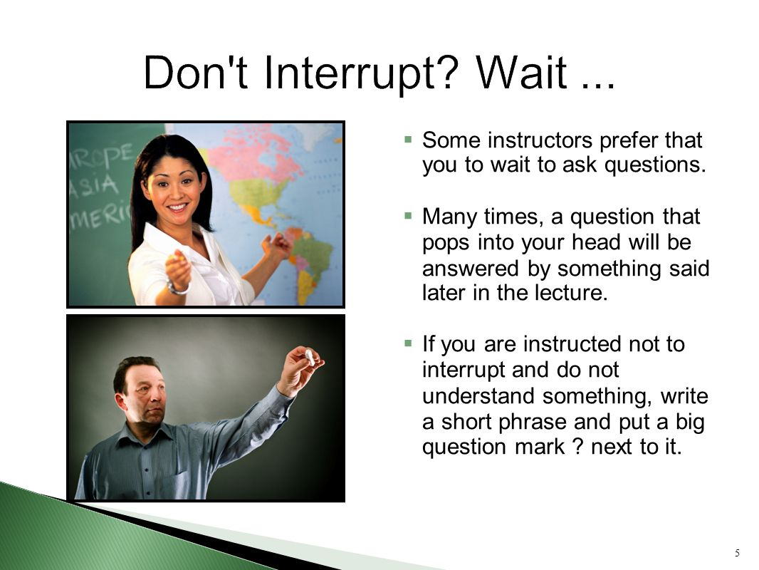 Don t Interrupt Wait ... Some instructors prefer that you to wait to ask questions.