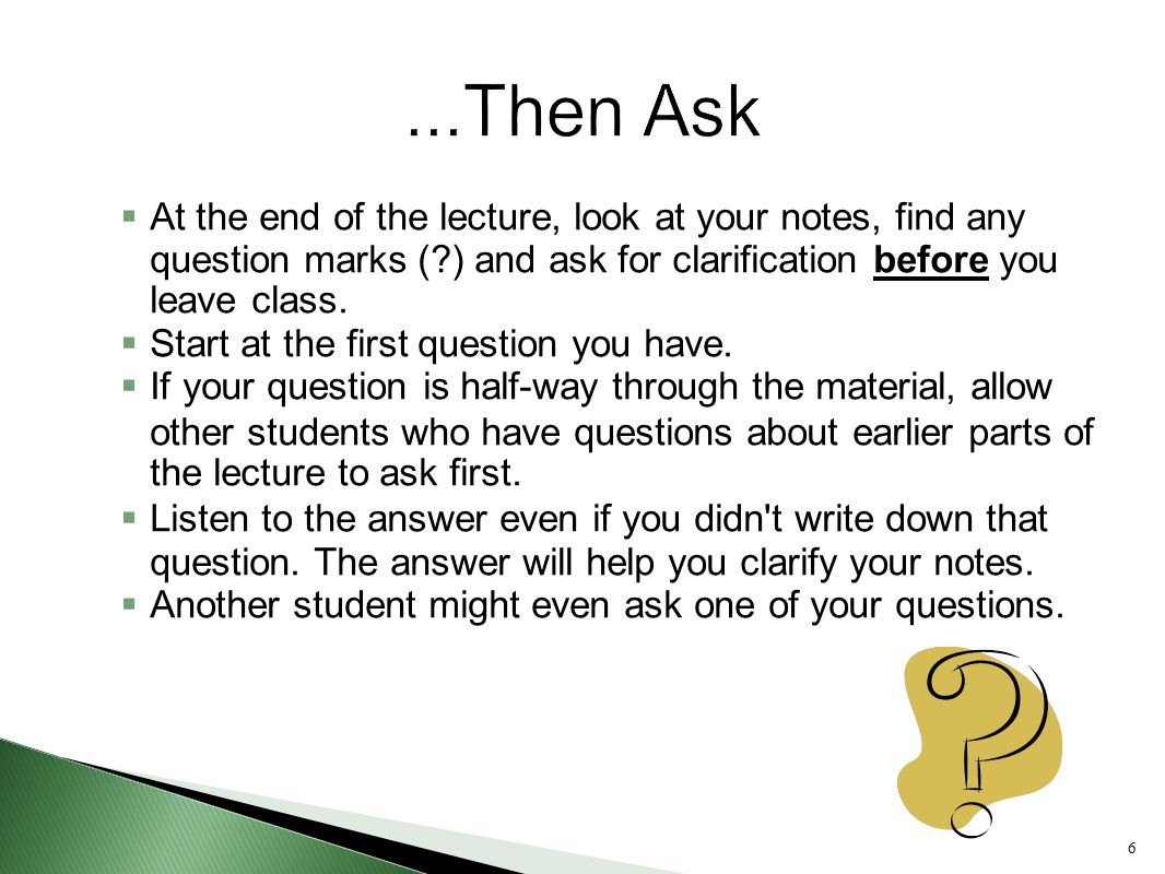 ...Then Ask At the end of the lecture, look at your notes, find any question marks ( ) and ask for clarification before you leave class.