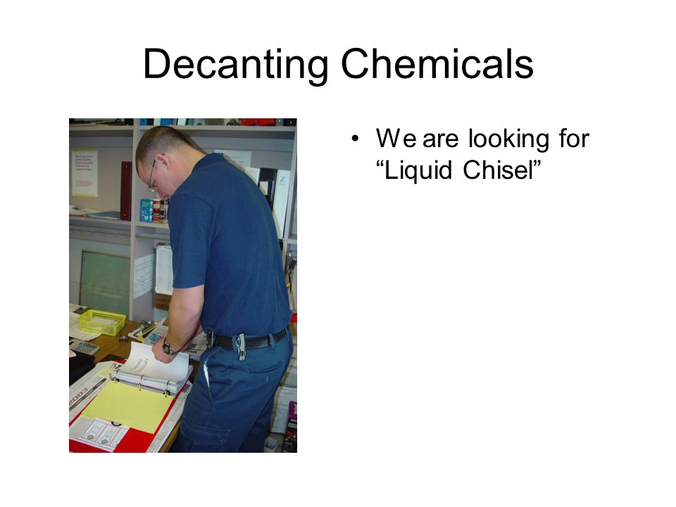 Decanting Chemicals We are looking for Liquid Chisel