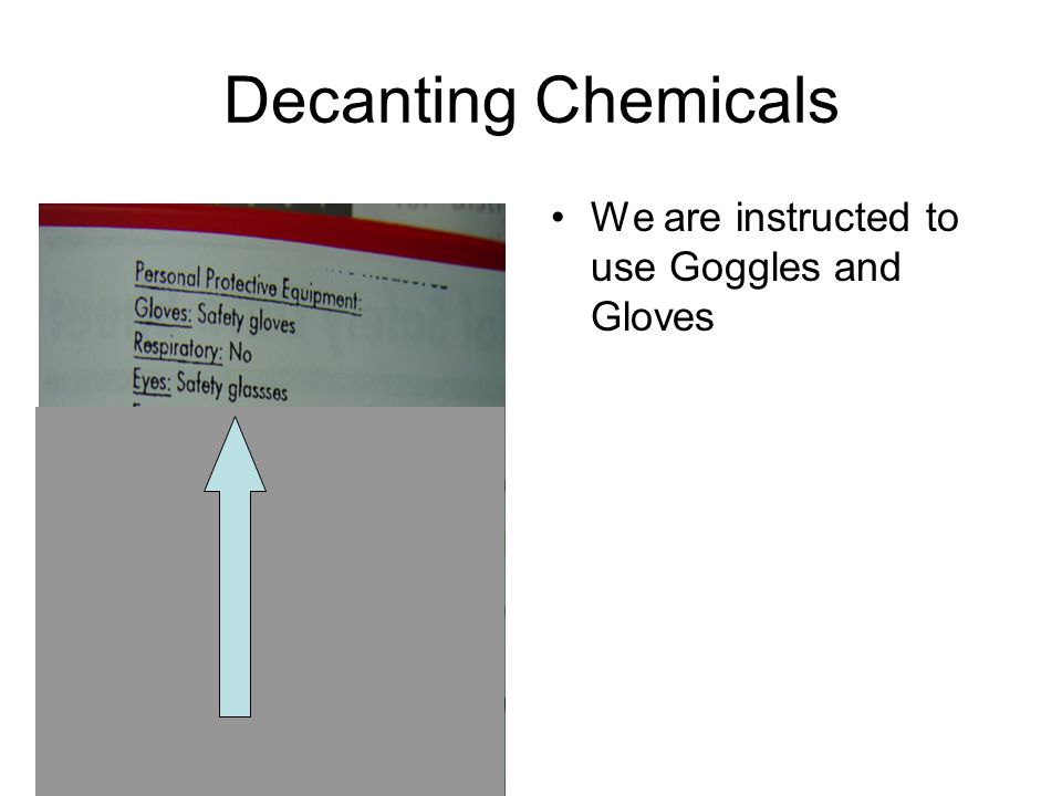 Decanting Chemicals We are instructed to use Goggles and Gloves