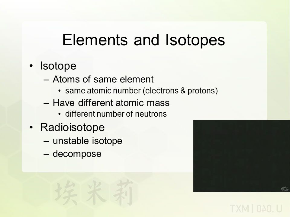 Elements and Isotopes Isotope Radioisotope Atoms of same element