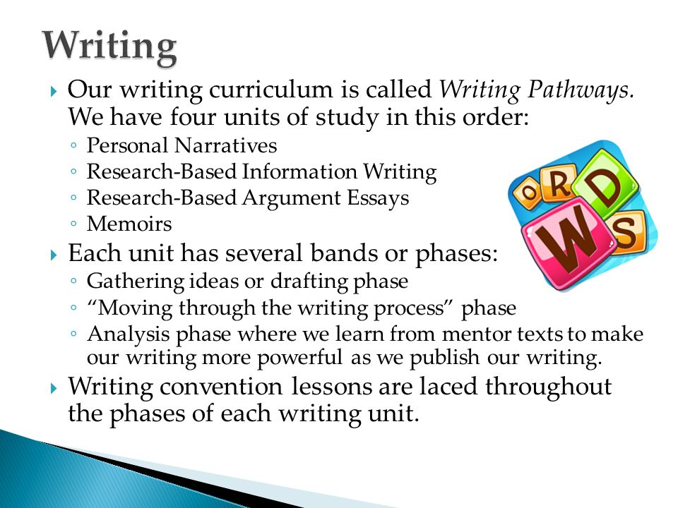 Writing Our writing curriculum is called Writing Pathways. We have four units of study in this order: