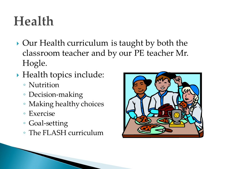Health Our Health curriculum is taught by both the classroom teacher and by our PE teacher Mr. Hogle.