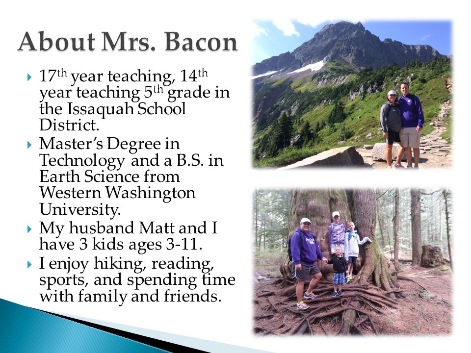 About Mrs. Bacon 17th year teaching, 14th year teaching 5th grade in the Issaquah School District.