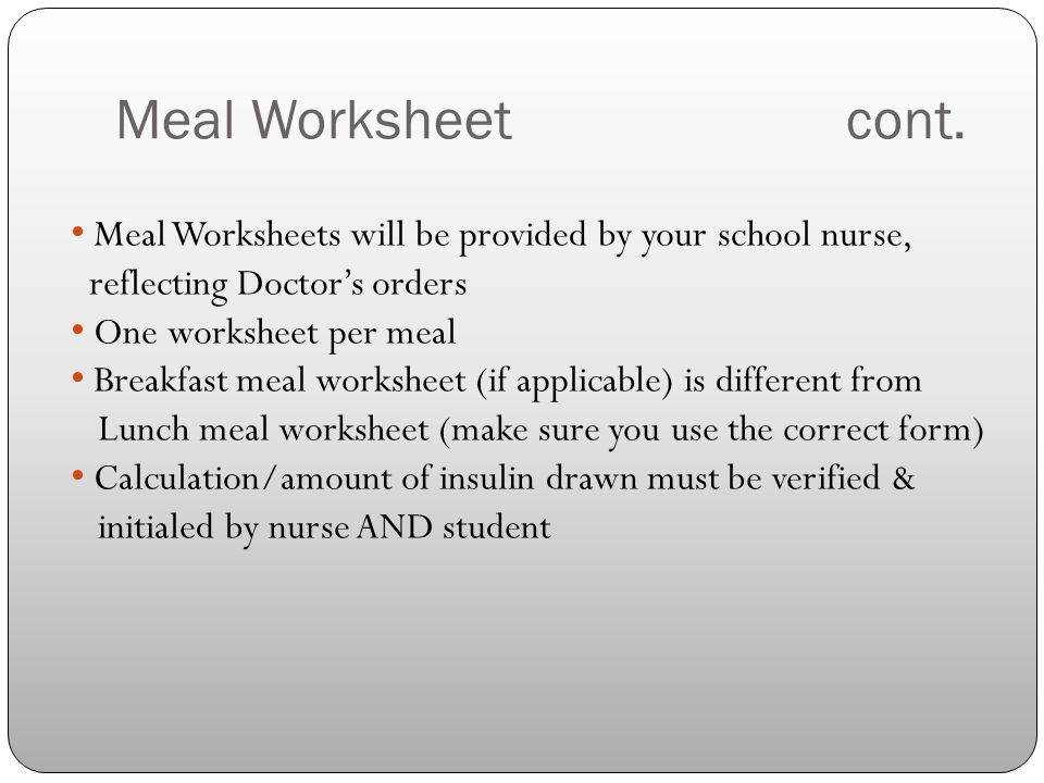 Meal Worksheet cont. Meal Worksheets will be provided by your school nurse, reflecting Doctor's orders.