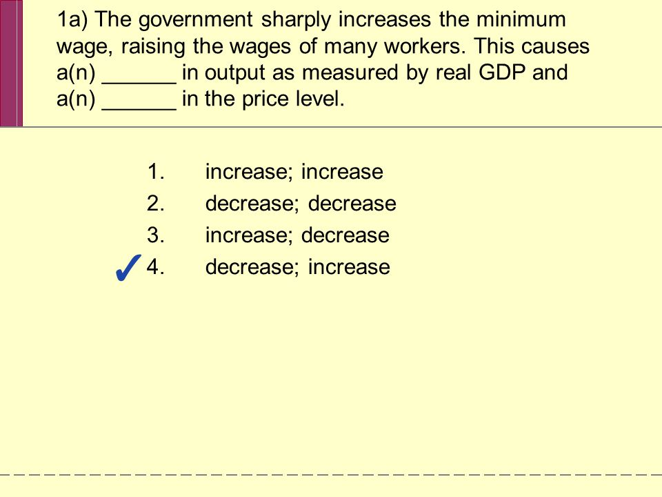 1a) The government sharply increases the minimum wage, raising the wages of many workers. This causes a(n) ______ in output as measured by real GDP and a(n) ______ in the price level.