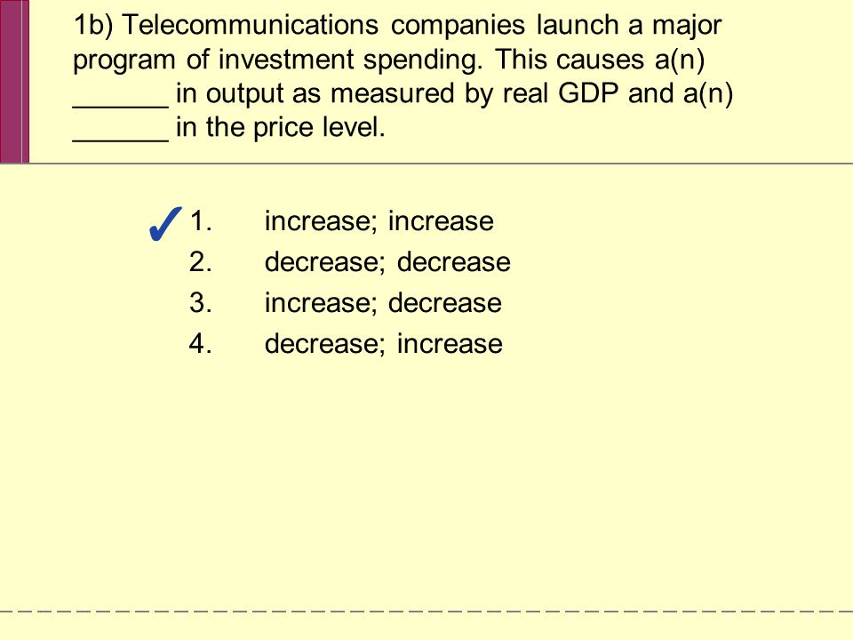 1b) Telecommunications companies launch a major program of investment spending. This causes a(n) ______ in output as measured by real GDP and a(n) ______ in the price level.