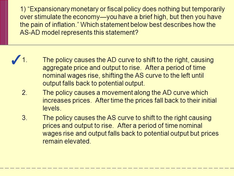 1) Expansionary monetary or fiscal policy does nothing but temporarily over stimulate the economy—you have a brief high, but then you have the pain of inflation. Which statement below best describes how the AS-AD model represents this statement