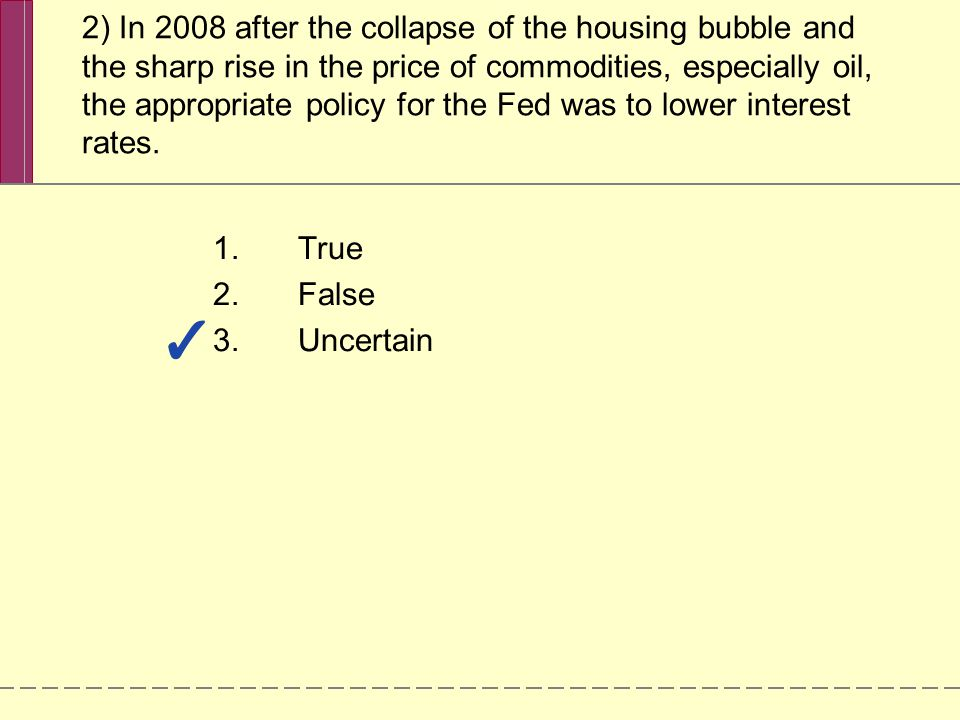 2) In 2008 after the collapse of the housing bubble and the sharp rise in the price of commodities, especially oil, the appropriate policy for the Fed was to lower interest rates.