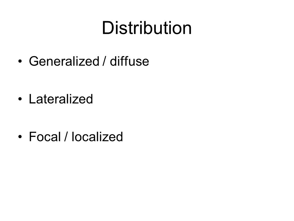 Distribution Generalized / diffuse Lateralized Focal / localized
